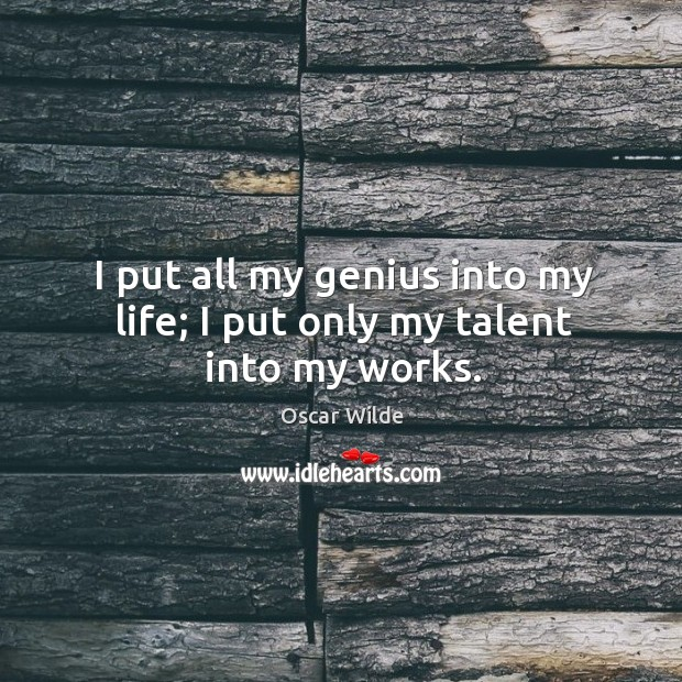 Image, I put all my genius into my life; I put only my talent into my works.