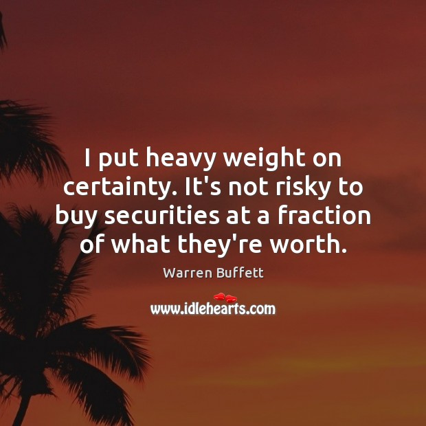 Image, I put heavy weight on certainty. It's not risky to buy securities