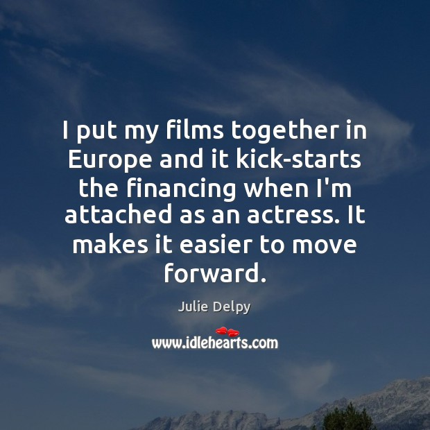 I put my films together in Europe and it kick-starts the financing Julie Delpy Picture Quote