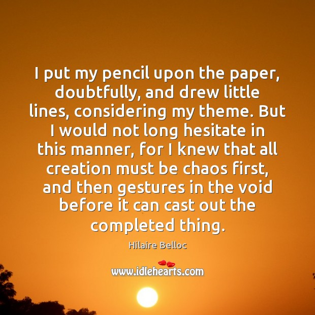 I put my pencil upon the paper, doubtfully, and drew little lines, Hilaire Belloc Picture Quote
