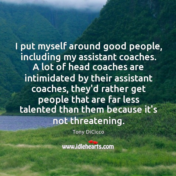 Image, I put myself around good people, including my assistant coaches. A lot