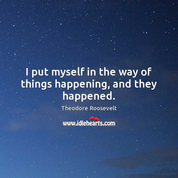 I put myself in the way of things happening, and they happened. Theodore Roosevelt Picture Quote