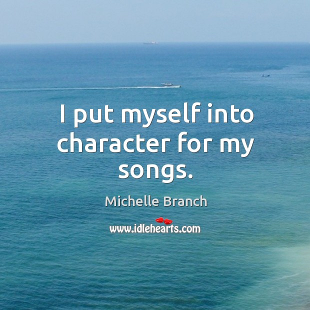 I put myself into character for my songs. Michelle Branch Picture Quote