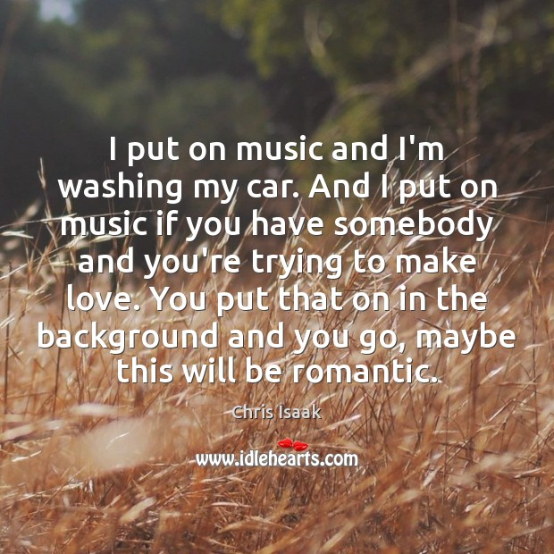 I put on music and I'm washing my car. And I put Chris Isaak Picture Quote
