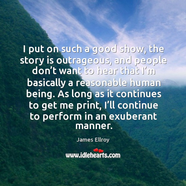 I put on such a good show, the story is outrageous, and people don't want to hear that James Ellroy Picture Quote