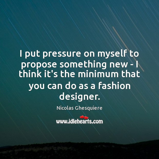 I put pressure on myself to propose something new – I think Image