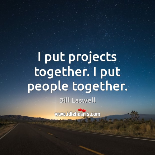 I put projects together. I put people together. Image