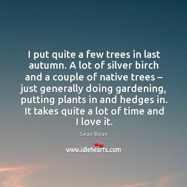 I put quite a few trees in last autumn. A lot of silver birch and a couple of native trees Sean Bean Picture Quote