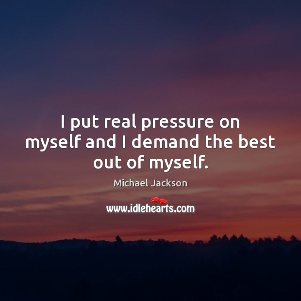 I put real pressure on myself and I demand the best out of myself. Image