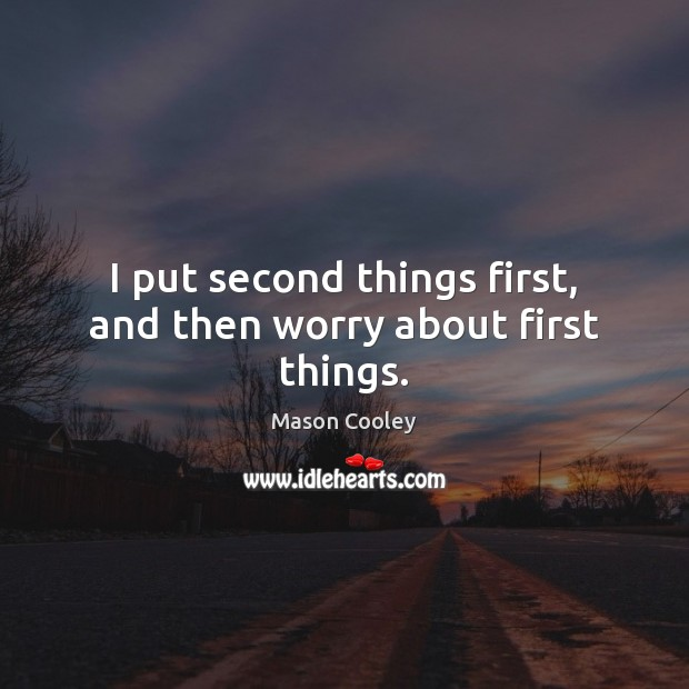 Image, I put second things first, and then worry about first things.