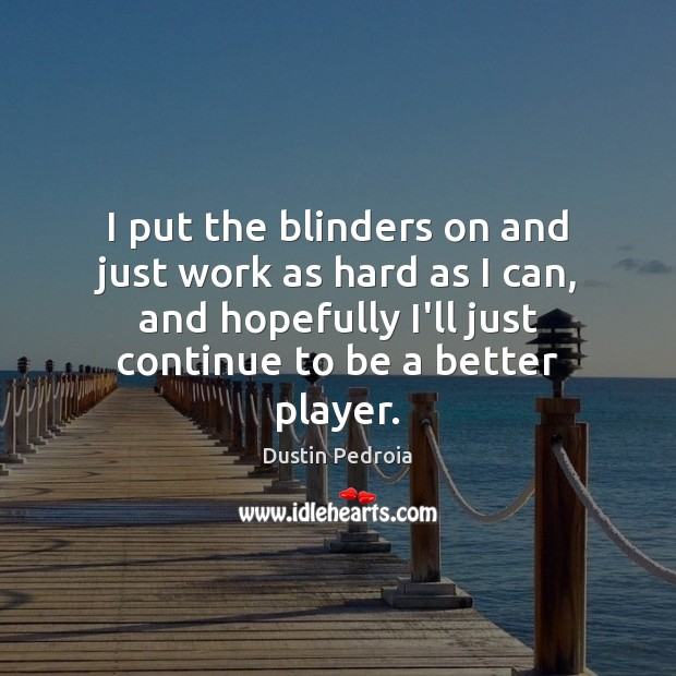 Image, I put the blinders on and just work as hard as I