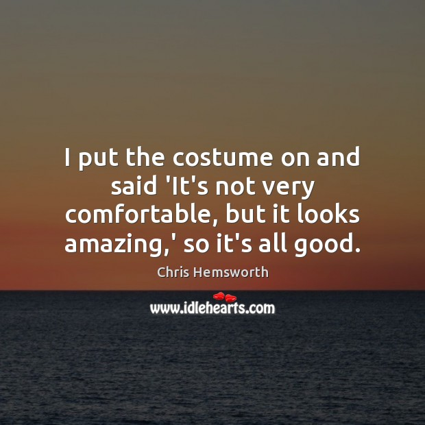 I put the costume on and said 'It's not very comfortable, but Chris Hemsworth Picture Quote
