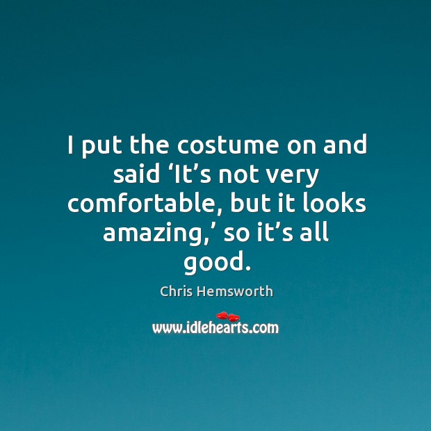 I put the costume on and said 'it's not very comfortable, but it looks amazing,' so it's all good. Chris Hemsworth Picture Quote