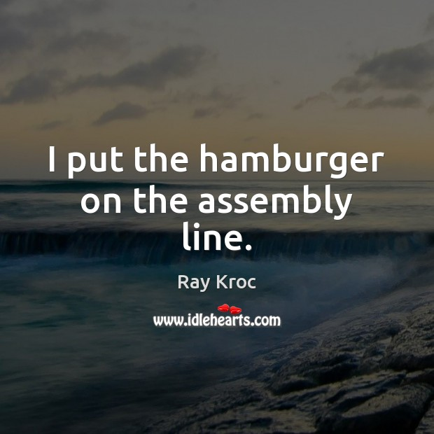 I put the hamburger on the assembly line. Ray Kroc Picture Quote