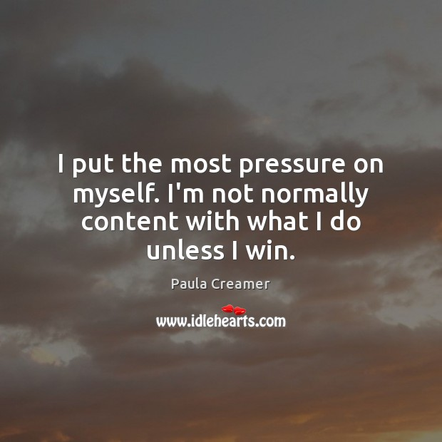 I put the most pressure on myself. I'm not normally content with what I do unless I win. Paula Creamer Picture Quote