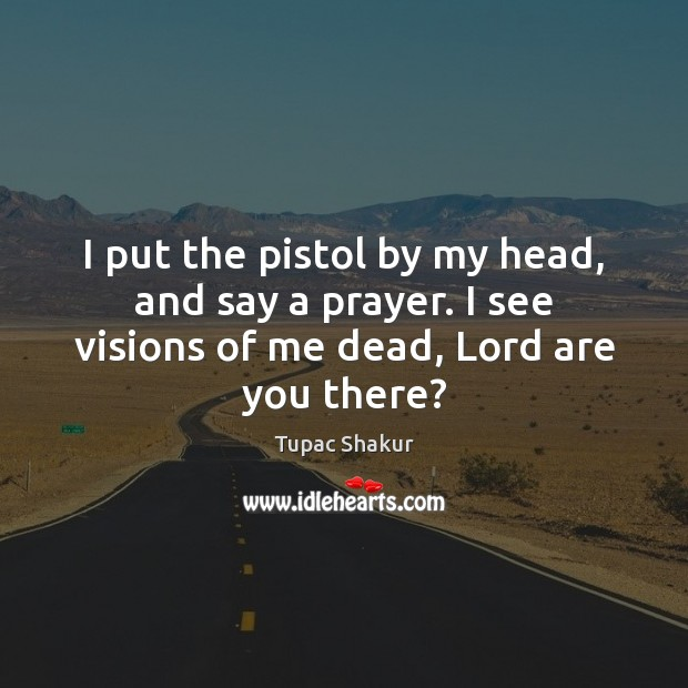 I put the pistol by my head, and say a prayer. I Tupac Shakur Picture Quote