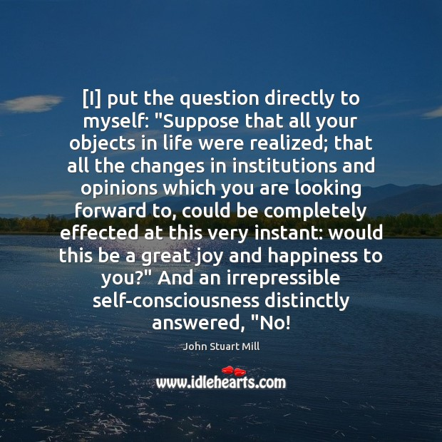 """[I] put the question directly to myself: """"Suppose that all your objects Joy and Happiness Quotes Image"""
