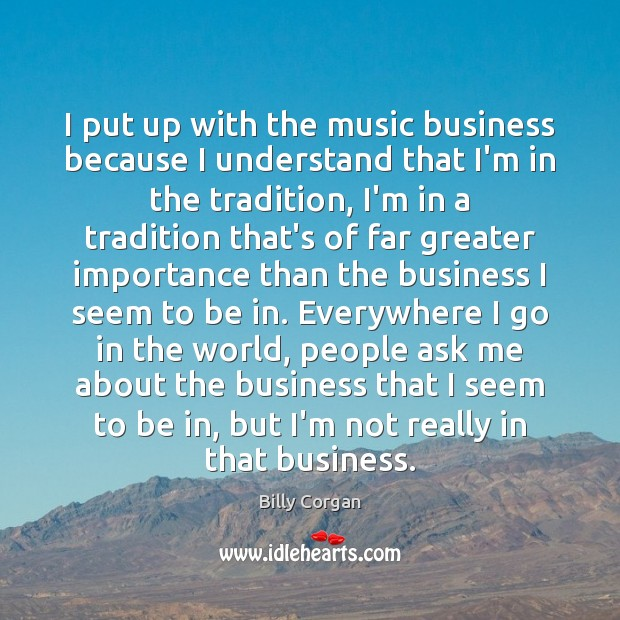 I put up with the music business because I understand that I'm Billy Corgan Picture Quote