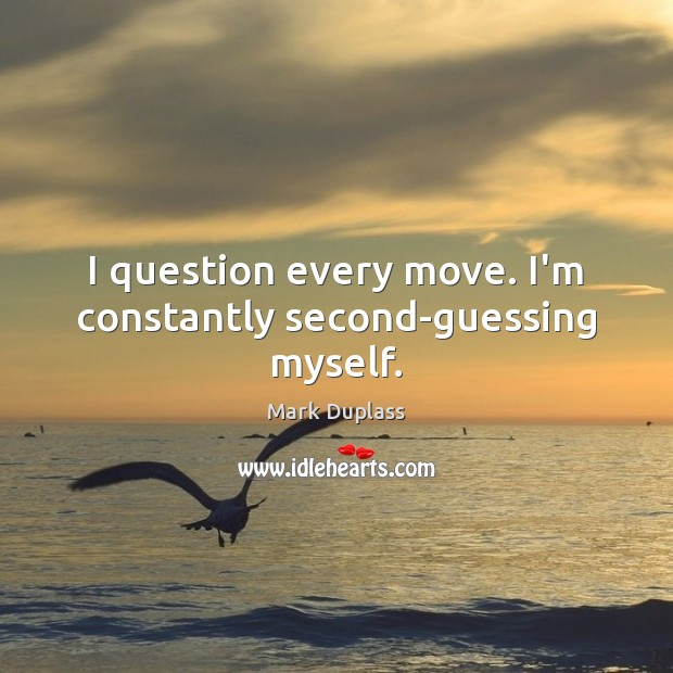 I question every move. I'm constantly second-guessing myself. Mark Duplass Picture Quote