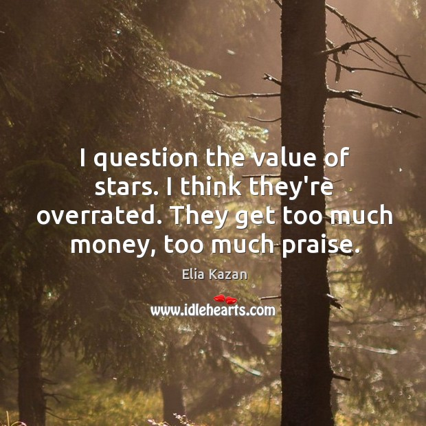 I question the value of stars. I think they're overrated. They get Elia Kazan Picture Quote