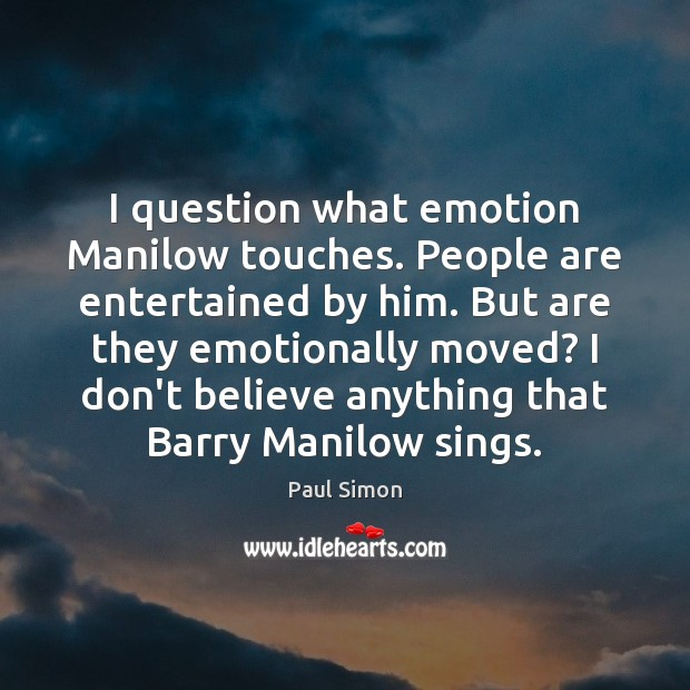 I question what emotion Manilow touches. People are entertained by him. But Paul Simon Picture Quote