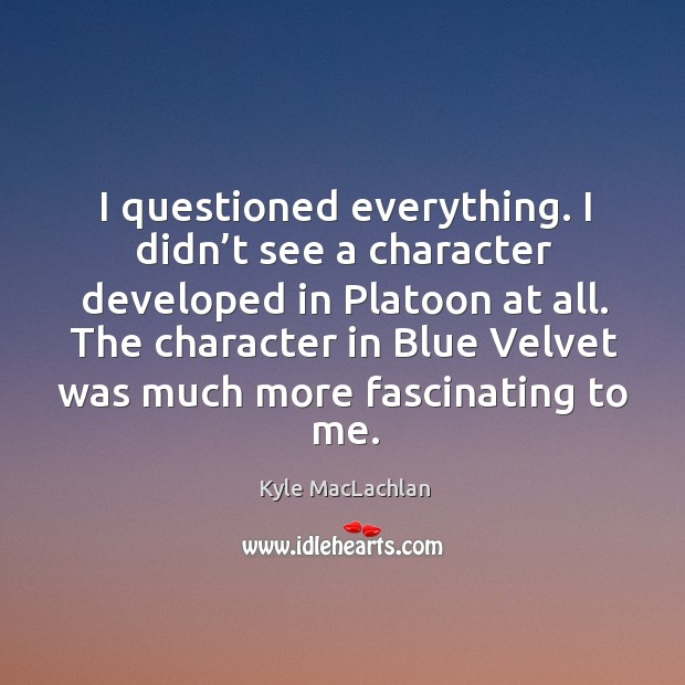 I questioned everything. I didn't see a character developed in platoon at all. Kyle MacLachlan Picture Quote