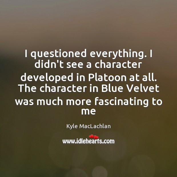 I questioned everything. I didn't see a character developed in Platoon at Kyle MacLachlan Picture Quote