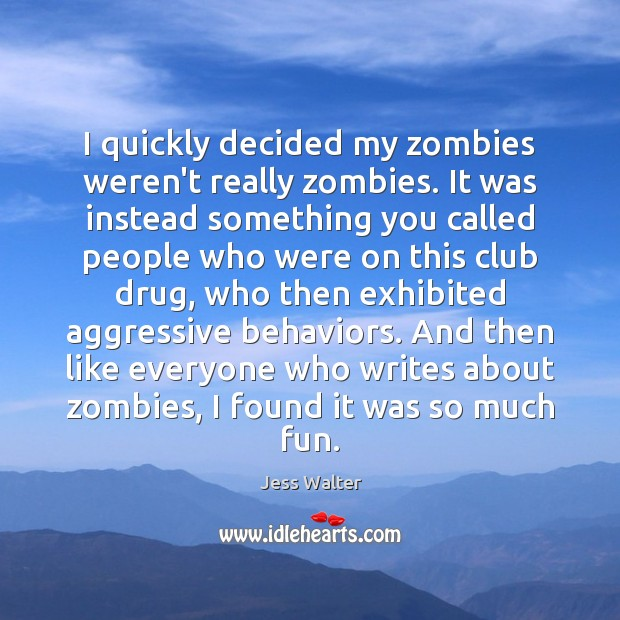 I quickly decided my zombies weren't really zombies. It was instead something Jess Walter Picture Quote