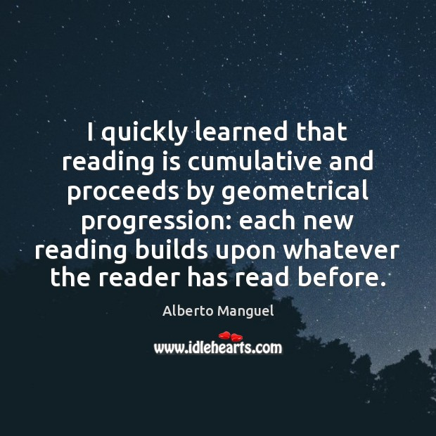 I quickly learned that reading is cumulative and proceeds by geometrical progression: Image