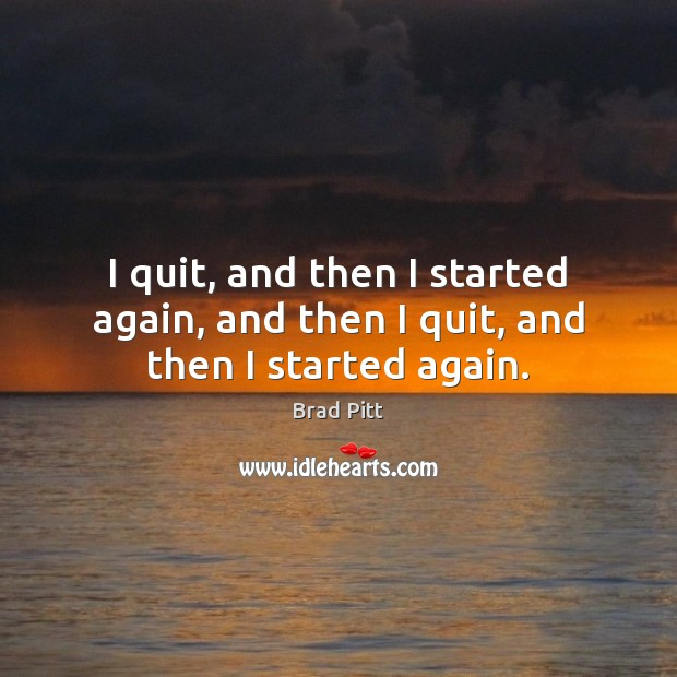 I quit, and then I started again, and then I quit, and then I started again. Image