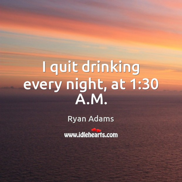 I quit drinking every night, at 1:30 A.M. Ryan Adams Picture Quote
