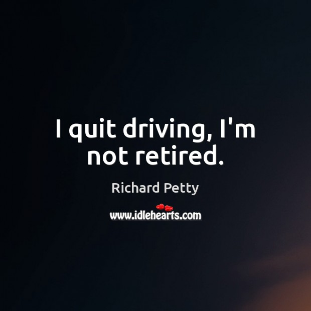 I quit driving, I'm not retired. Richard Petty Picture Quote