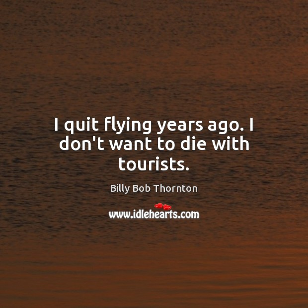I quit flying years ago. I don't want to die with tourists. Billy Bob Thornton Picture Quote