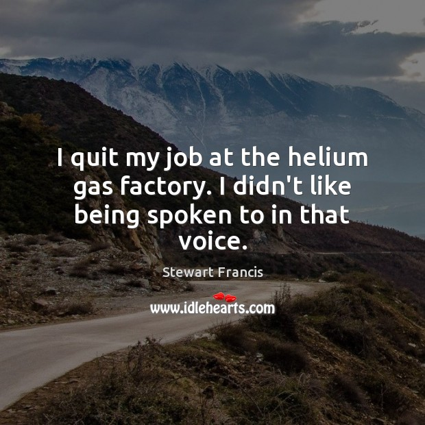 I quit my job at the helium gas factory. I didn't like being spoken to in that voice. Image
