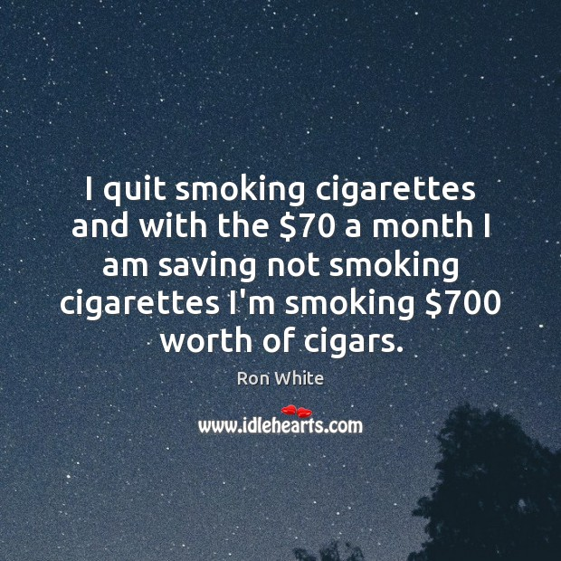 I quit smoking cigarettes and with the $70 a month I am saving Ron White Picture Quote