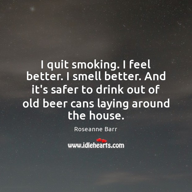 I quit smoking. I feel better. I smell better. And it's safer Roseanne Barr Picture Quote