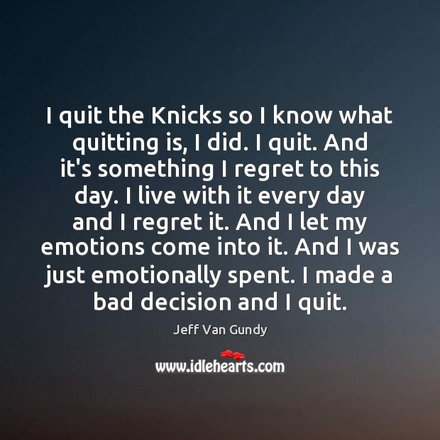 I quit the Knicks so I know what quitting is, I did. Image