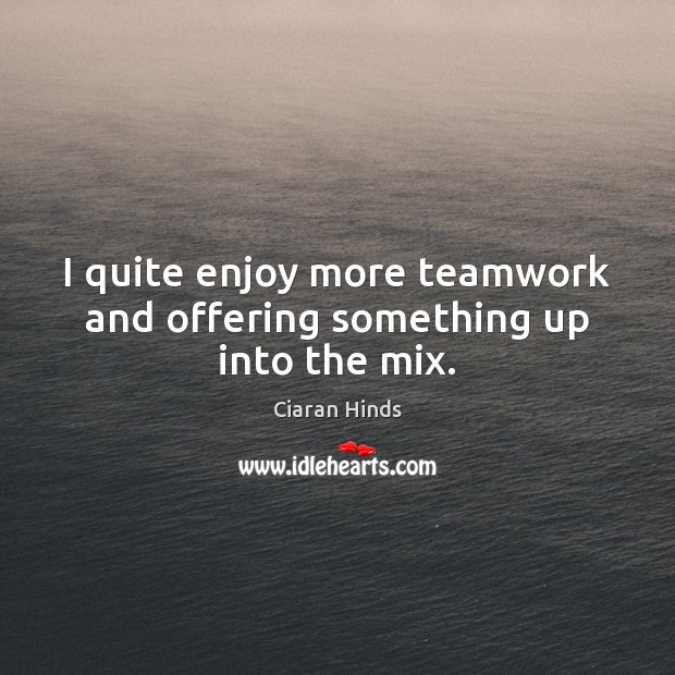 I quite enjoy more teamwork and offering something up into the mix. Teamwork Quotes Image