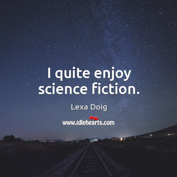 I quite enjoy science fiction. Lexa Doig Picture Quote