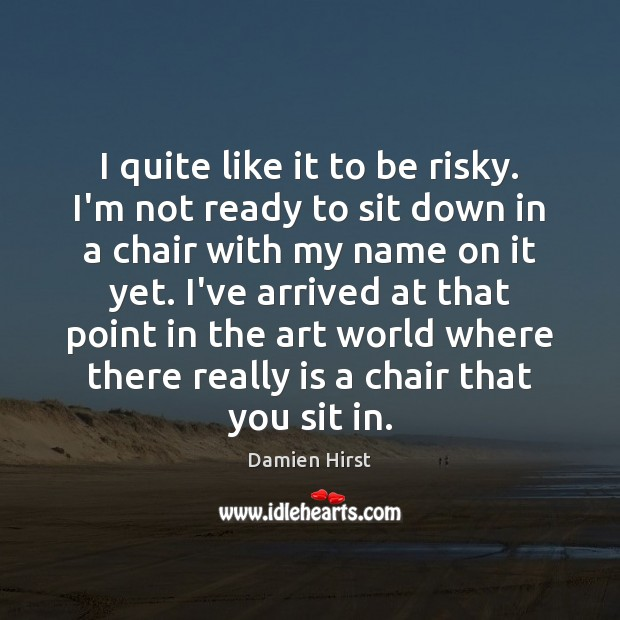 I quite like it to be risky. I'm not ready to sit Damien Hirst Picture Quote