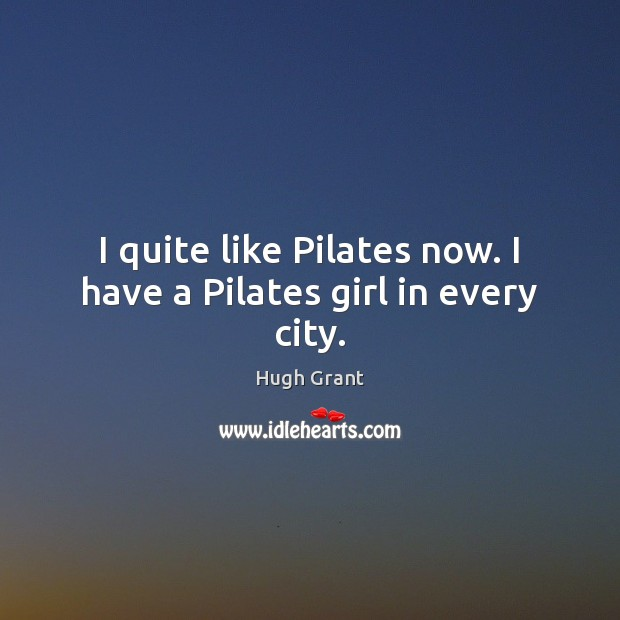 I quite like Pilates now. I have a Pilates girl in every city. Hugh Grant Picture Quote