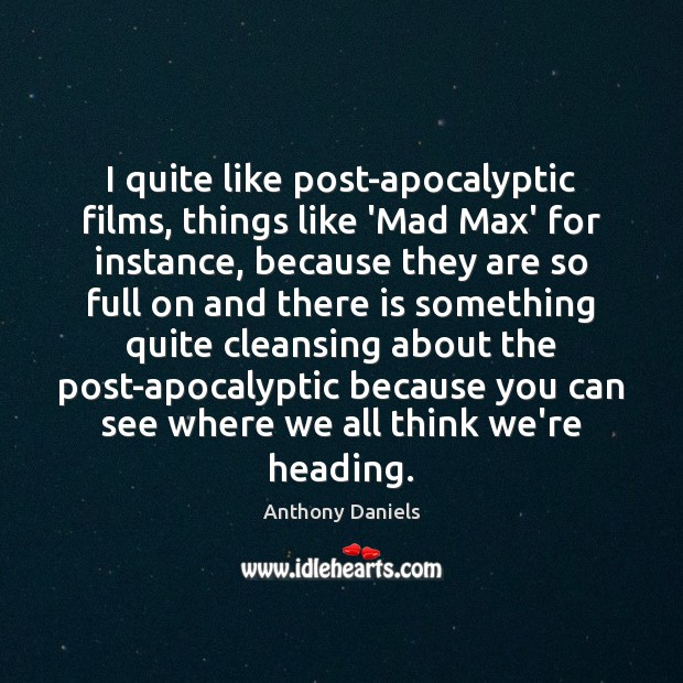 I quite like post-apocalyptic films, things like 'Mad Max' for instance, because Anthony Daniels Picture Quote