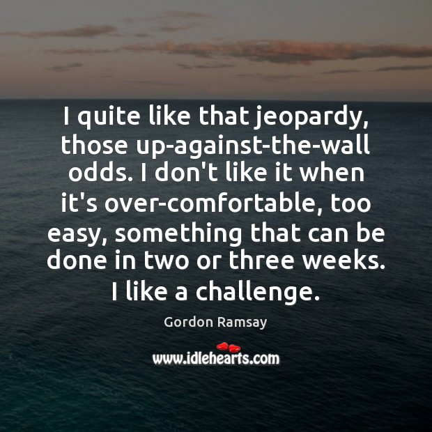 I quite like that jeopardy, those up-against-the-wall odds. I don't like it Gordon Ramsay Picture Quote