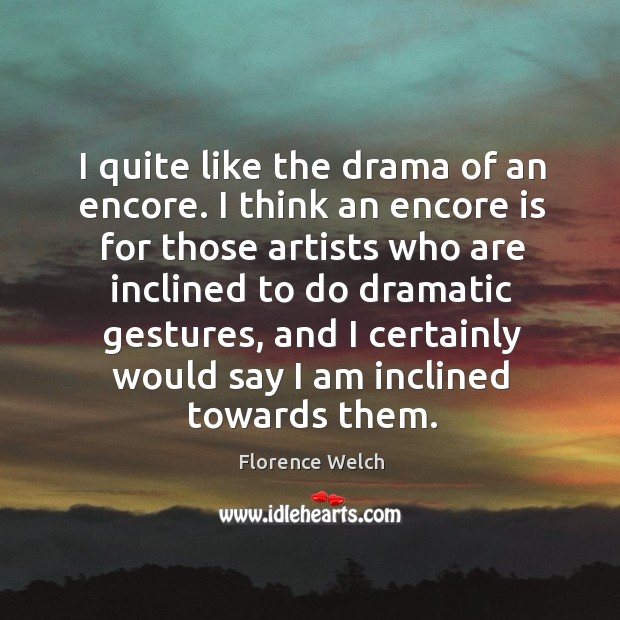 I quite like the drama of an encore. I think an encore Florence Welch Picture Quote