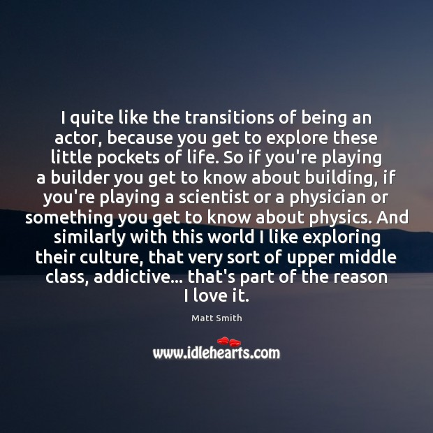 I quite like the transitions of being an actor, because you get Matt Smith Picture Quote