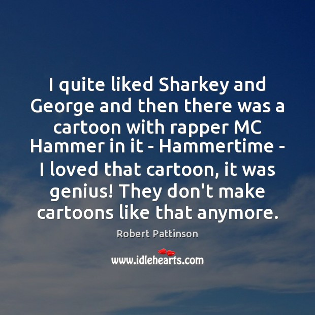 I quite liked Sharkey and George and then there was a cartoon Robert Pattinson Picture Quote