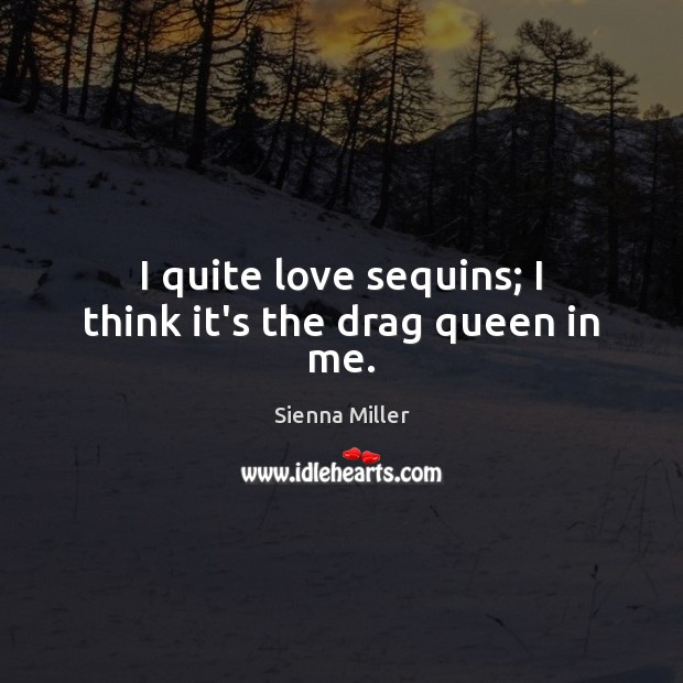 I quite love sequins; I think it's the drag queen in me. Sienna Miller Picture Quote
