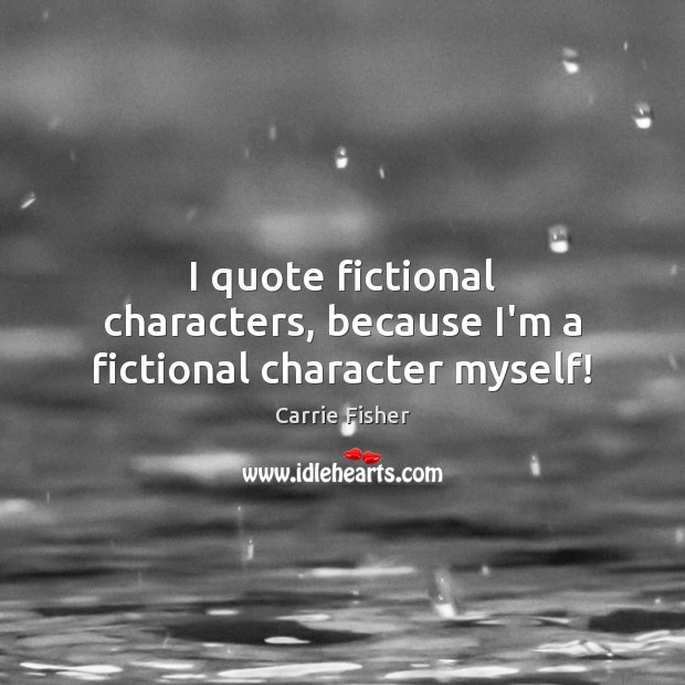I quote fictional characters, because I'm a fictional character myself! Carrie Fisher Picture Quote