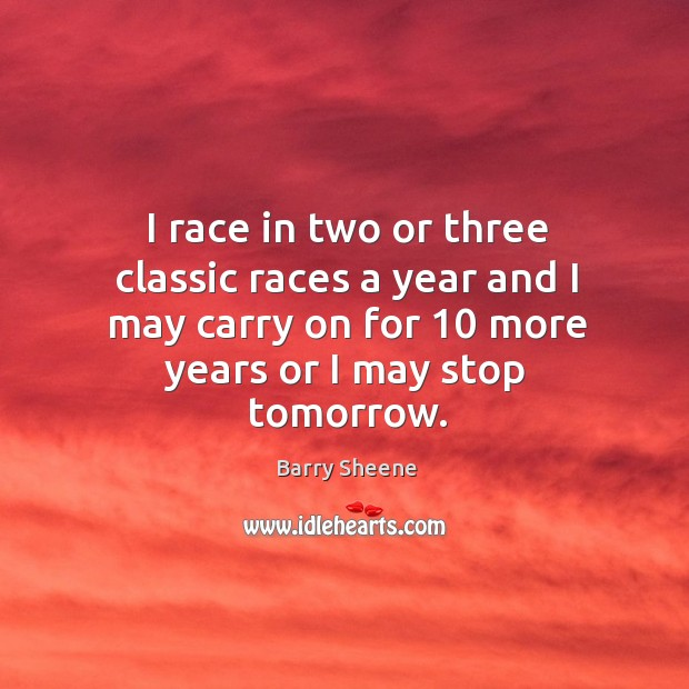 Image, I race in two or three classic races a year and I may carry on for 10 more years or I may stop tomorrow.