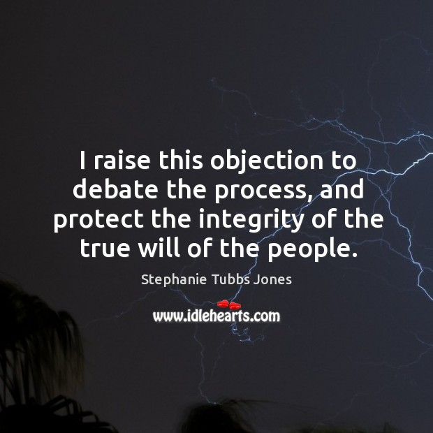 I raise this objection to debate the process, and protect the integrity of the true will of the people. Stephanie Tubbs Jones Picture Quote